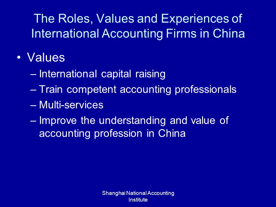 Shanghai National Accounting Institute The Roles, Values and Experiences of International Accounting Firms in China Values –International capital raising –Train competent accounting professionals –Multi-services –Improve the understanding and value of accounting profession in China