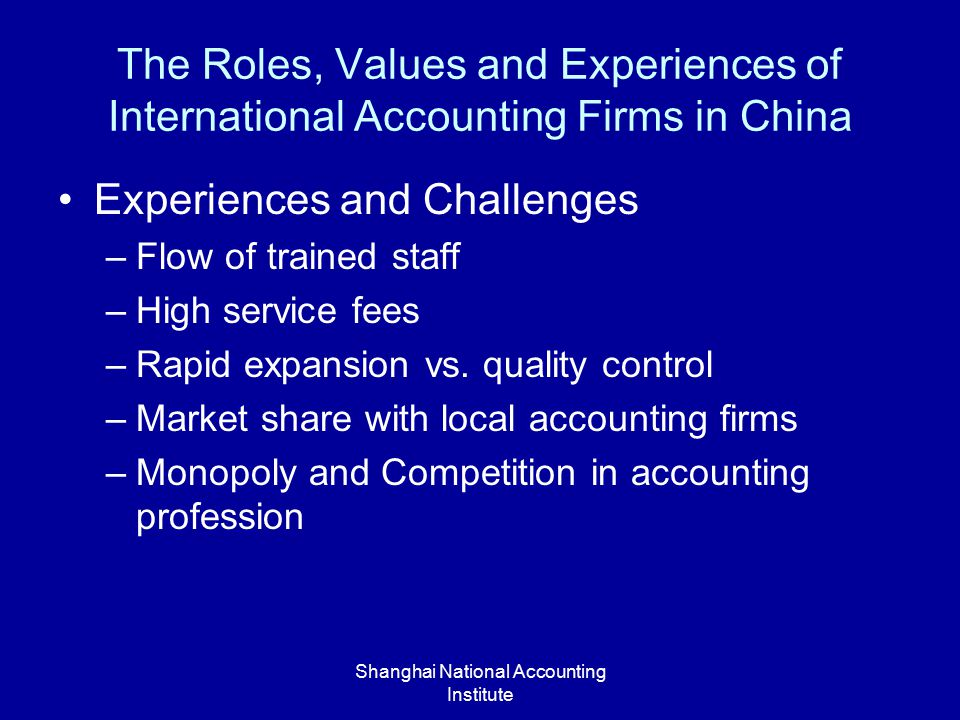 Shanghai National Accounting Institute The Roles, Values and Experiences of International Accounting Firms in China Experiences and Challenges –Flow of trained staff –High service fees –Rapid expansion vs.