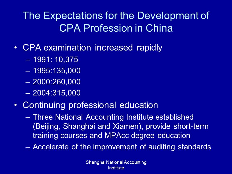 Shanghai National Accounting Institute The Expectations for the Development of CPA Profession in China CPA examination increased rapidly –1991: 10,375 –1995:135,000 –2000:260,000 –2004:315,000 Continuing professional education –Three National Accounting Institute established (Beijing, Shanghai and Xiamen), provide short-term training courses and MPAcc degree education –Accelerate of the improvement of auditing standards