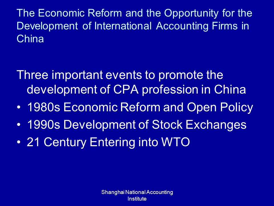 Shanghai National Accounting Institute The Economic Reform and the Opportunity for the Development of International Accounting Firms in China Three important events to promote the development of CPA profession in China 1980s Economic Reform and Open Policy 1990s Development of Stock Exchanges 21 Century Entering into WTO
