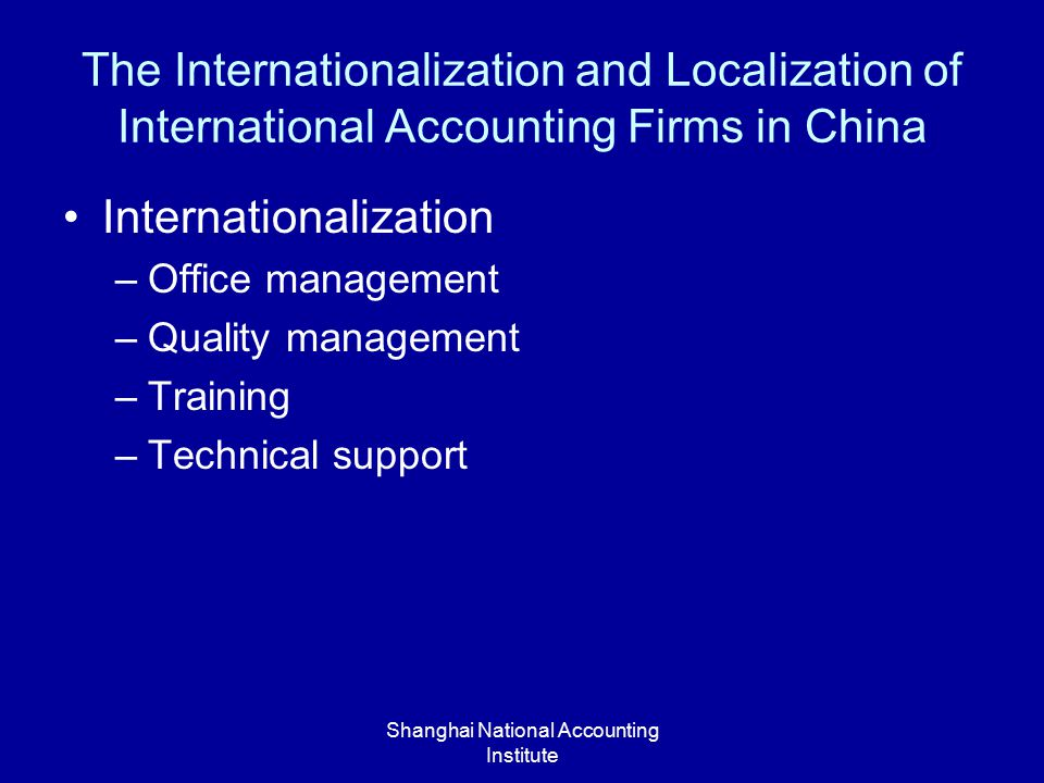 Shanghai National Accounting Institute The Internationalization and Localization of International Accounting Firms in China Internationalization –Office management –Quality management –Training –Technical support