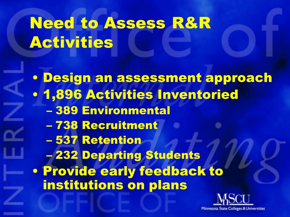 Need to Assess R&R Activities Design an assessment approach 1,896 Activities Inventoried –389 Environmental –738 Recruitment –537 Retention –232 Departing Students Provide early feedback to institutions on plans