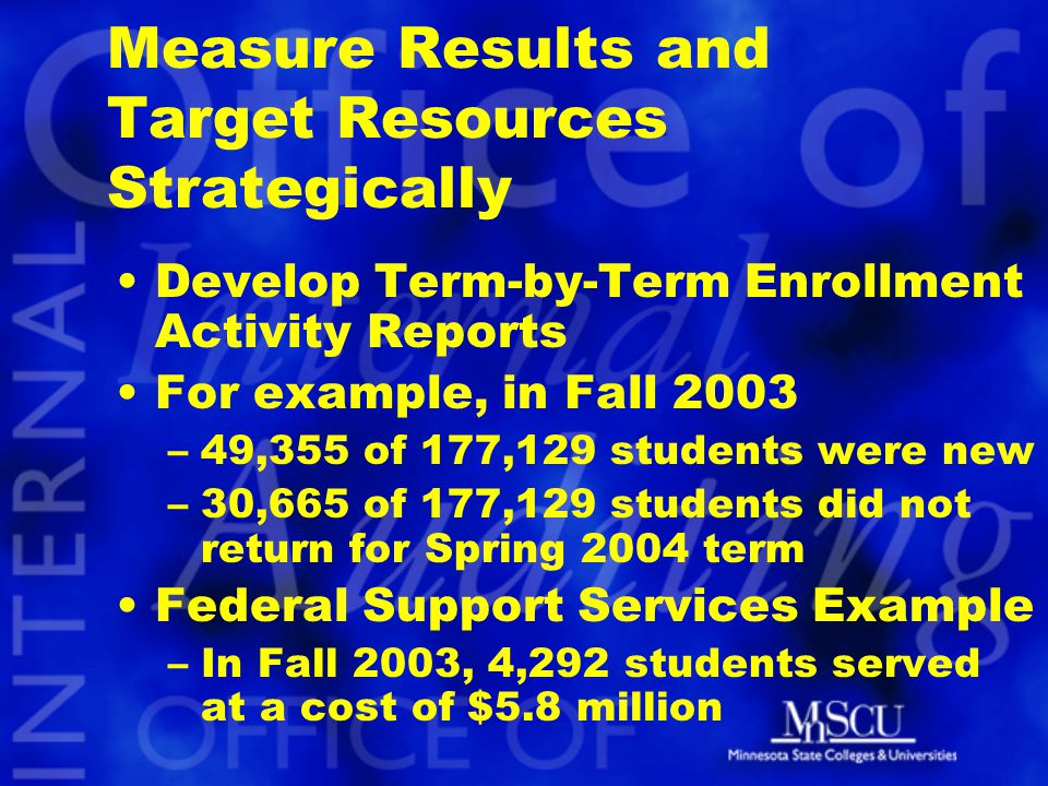 Measure Results and Target Resources Strategically Develop Term-by-Term Enrollment Activity Reports For example, in Fall 2003 –49,355 of 177,129 students were new –30,665 of 177,129 students did not return for Spring 2004 term Federal Support Services Example –In Fall 2003, 4,292 students served at a cost of $5.8 million