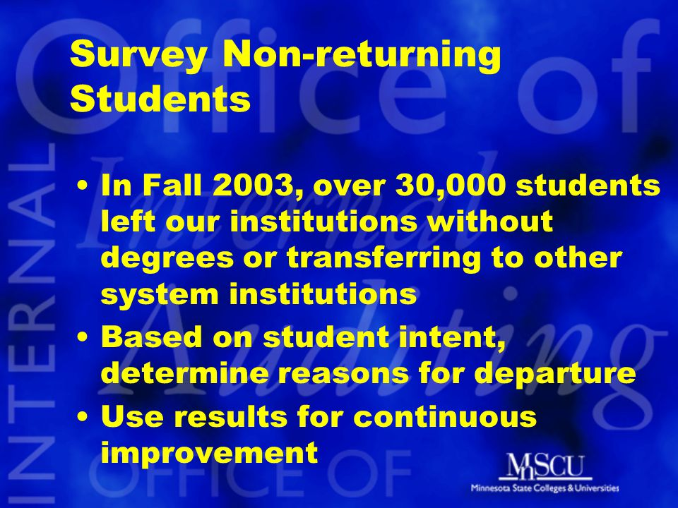 Survey Non-returning Students In Fall 2003, over 30,000 students left our institutions without degrees or transferring to other system institutions Based on student intent, determine reasons for departure Use results for continuous improvement
