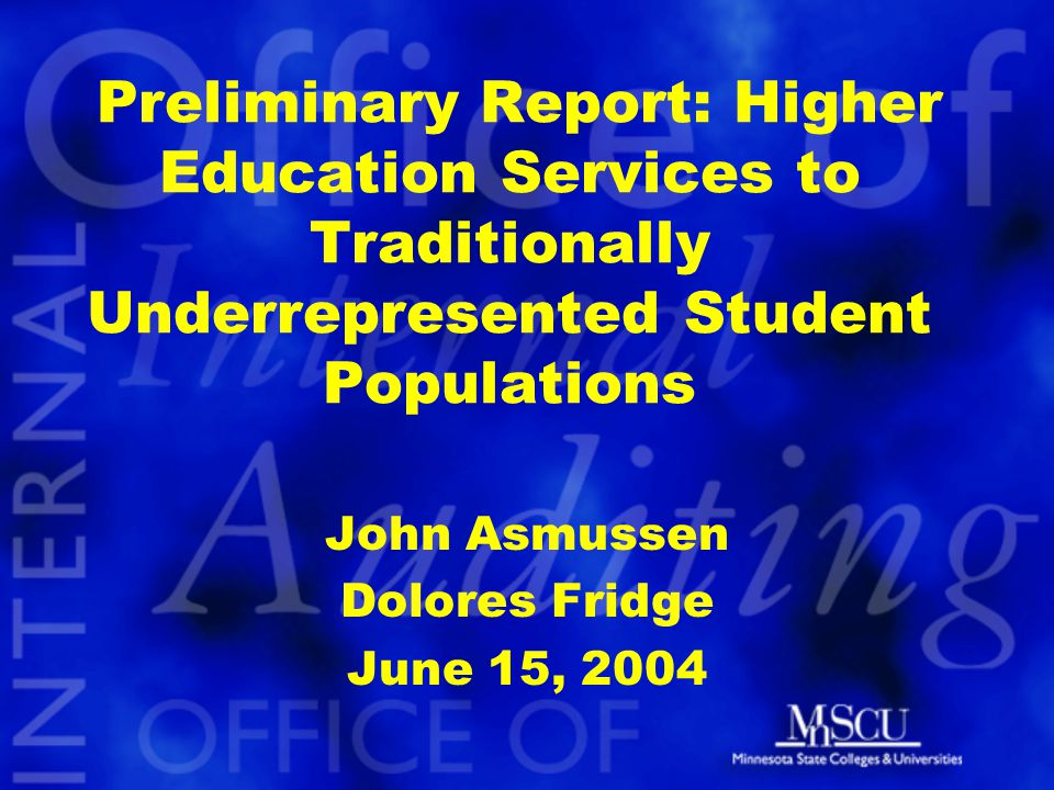 Preliminary Report: Higher Education Services to Traditionally Underrepresented Student Populations John Asmussen Dolores Fridge June 15, 2004
