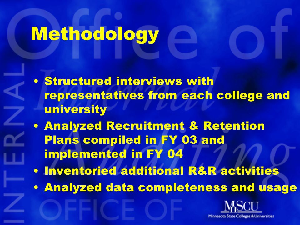 Methodology Structured interviews with representatives from each college and university Analyzed Recruitment & Retention Plans compiled in FY 03 and implemented in FY 04 Inventoried additional R&R activities Analyzed data completeness and usage