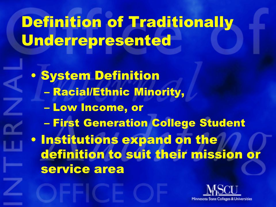 Definition of Traditionally Underrepresented System Definition –Racial/Ethnic Minority, –Low Income, or –First Generation College Student Institutions expand on the definition to suit their mission or service area