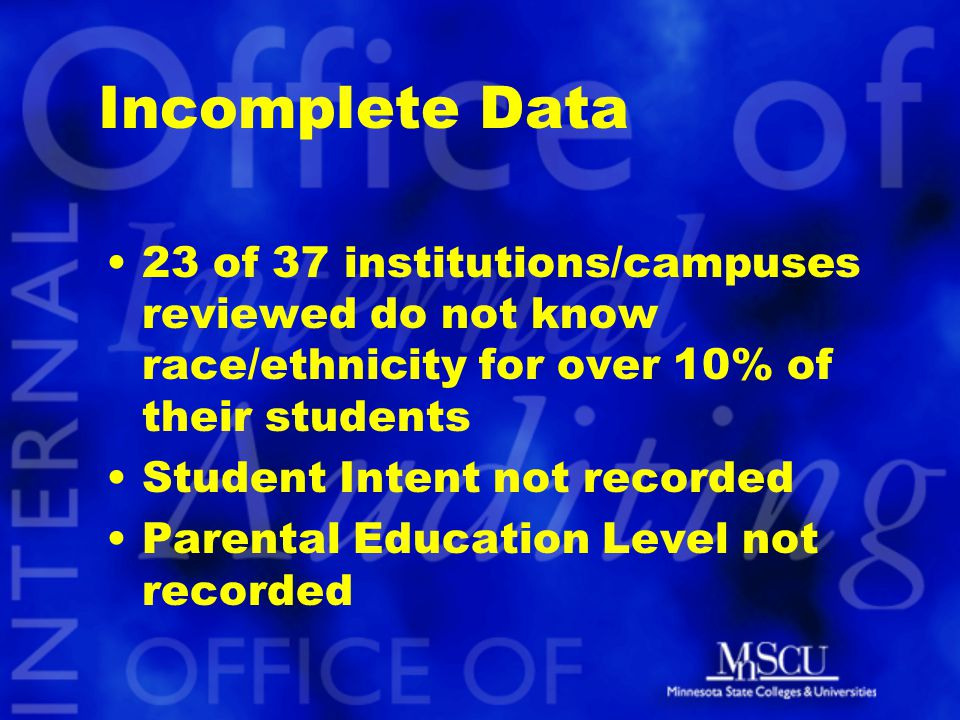 Incomplete Data 23 of 37 institutions/campuses reviewed do not know race/ethnicity for over 10% of their students Student Intent not recorded Parental Education Level not recorded