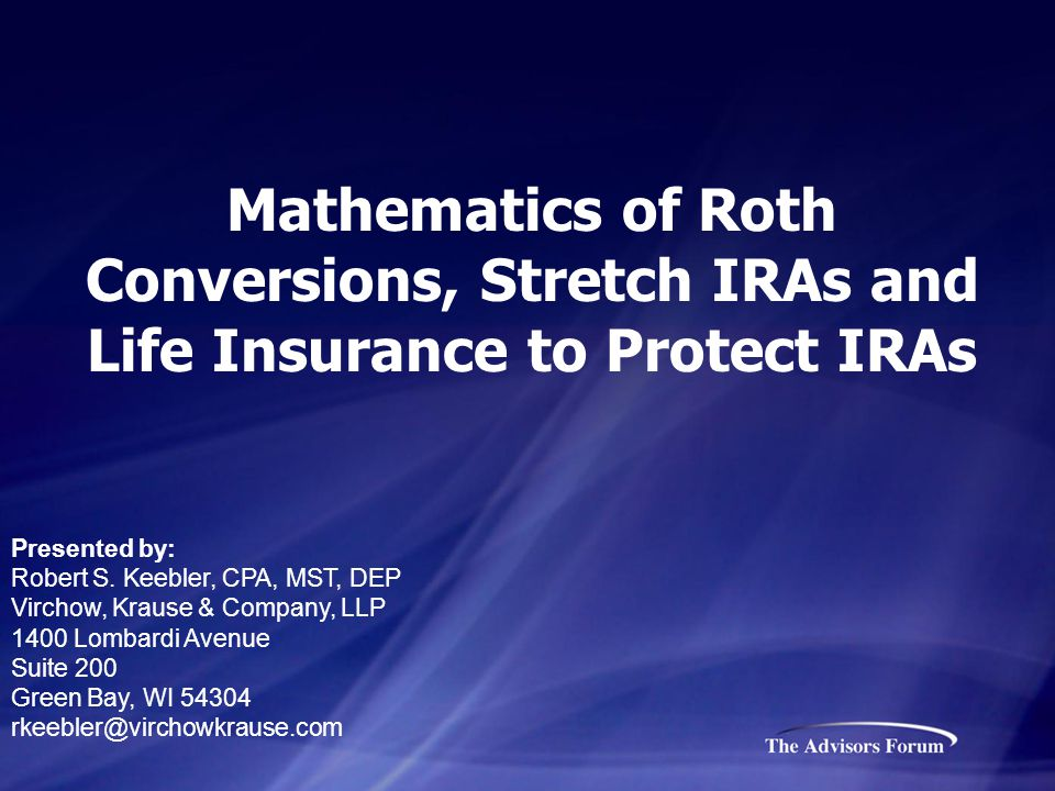Mathematics of Roth Conversions, Stretch IRAs and Life Insurance to Protect IRAs Presented by: Robert S.