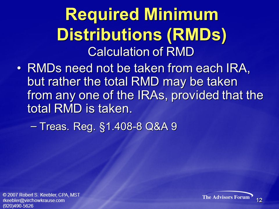 © 2007 Robert S. Keebler, CPA, MST rkeebler@virchowkrause.com (920)490-5626 12 RMDs need not be taken from each IRA, but rather the total RMD may be t