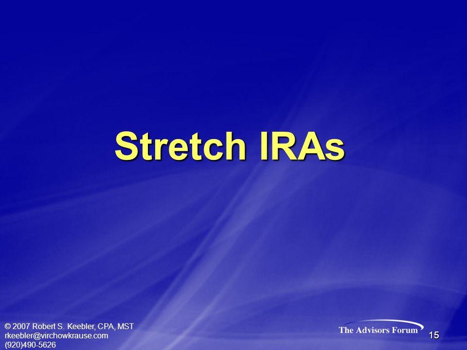 © 2007 Robert S. Keebler, CPA, MST rkeebler@virchowkrause.com (920)490-5626 15 Stretch IRAs
