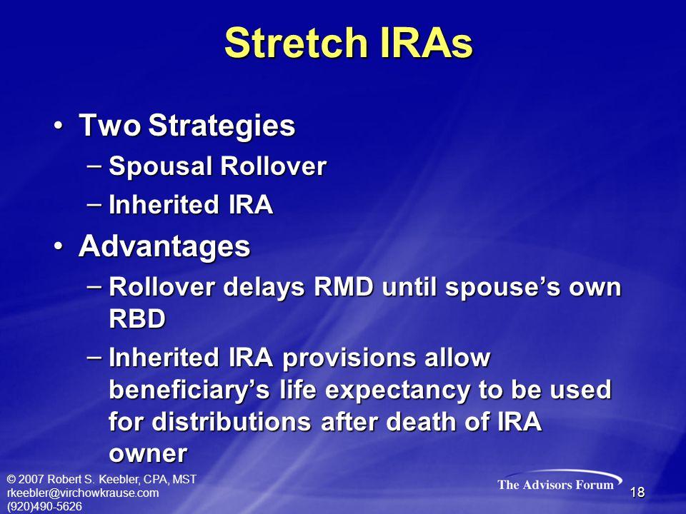 © 2007 Robert S. Keebler, CPA, MST rkeebler@virchowkrause.com (920)490-5626 18 Two StrategiesTwo Strategies – Spousal Rollover – Inherited IRA Advanta