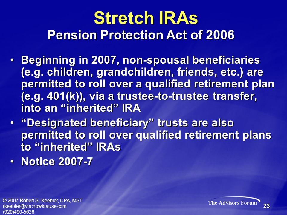 © 2007 Robert S. Keebler, CPA, MST rkeebler@virchowkrause.com (920)490-5626 23 Beginning in 2007, non-spousal beneficiaries (e.g. children, grandchild
