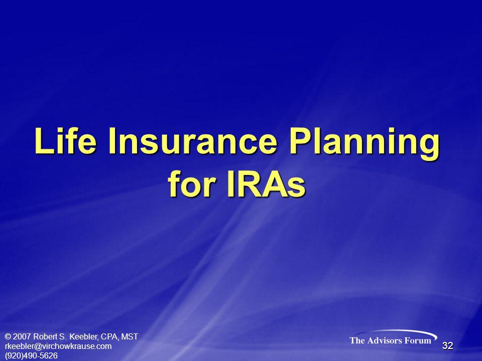 © 2007 Robert S. Keebler, CPA, MST rkeebler@virchowkrause.com (920)490-5626 32 Life Insurance Planning for IRAs