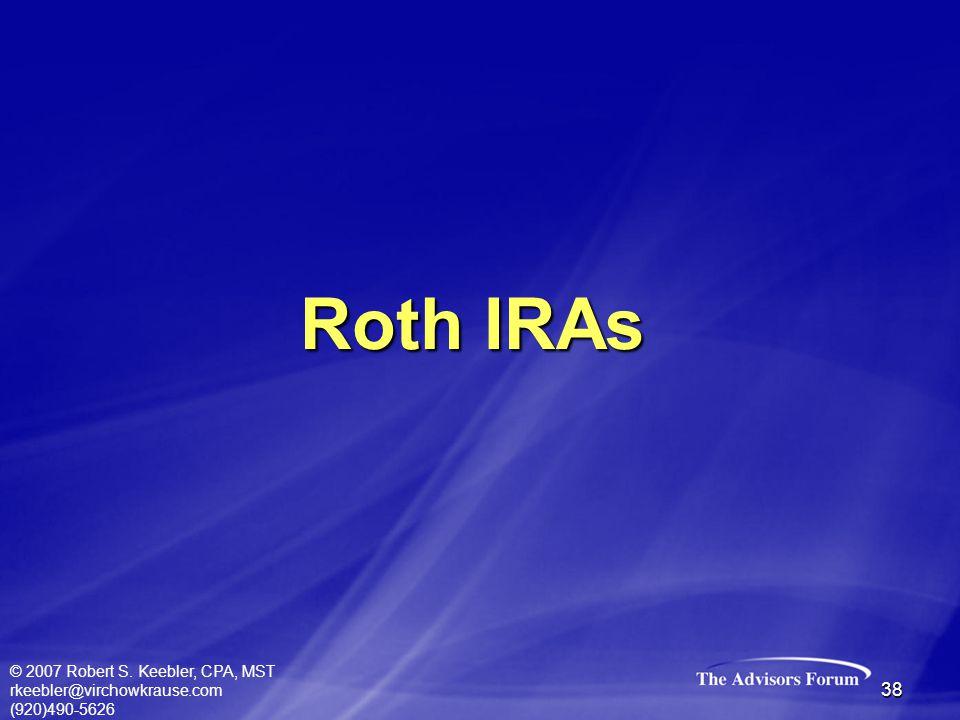 © 2007 Robert S. Keebler, CPA, MST rkeebler@virchowkrause.com (920)490-5626 38 Roth IRAs
