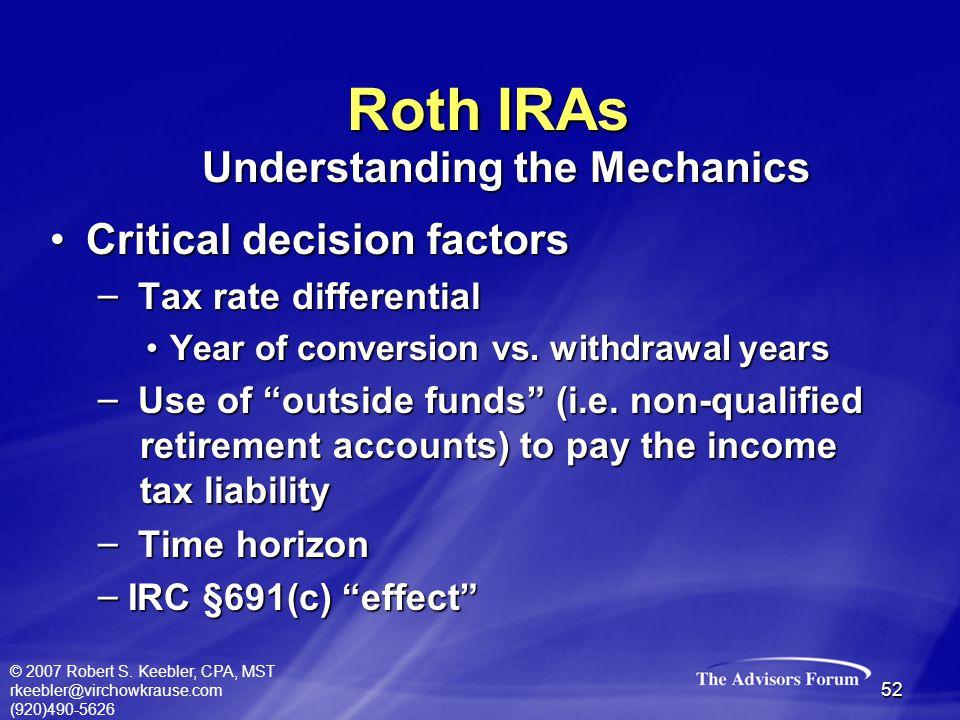 © 2007 Robert S. Keebler, CPA, MST rkeebler@virchowkrause.com (920)490-5626 52 Roth IRAs Critical decision factorsCritical decision factors – Tax rate