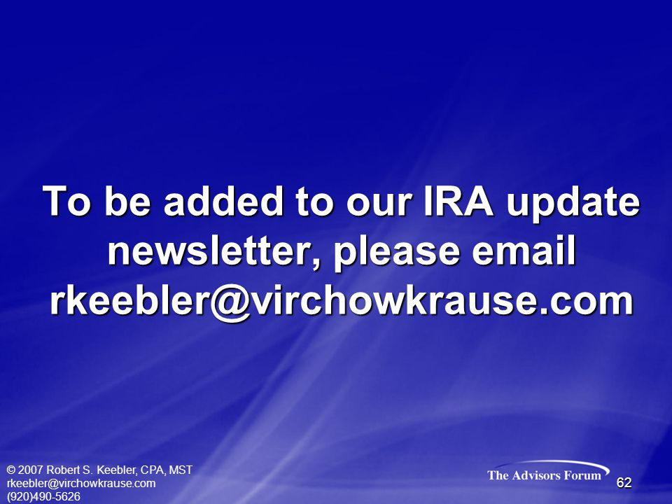© 2007 Robert S. Keebler, CPA, MST rkeebler@virchowkrause.com (920)490-5626 62 To be added to our IRA update newsletter, please email rkeebler@virchow