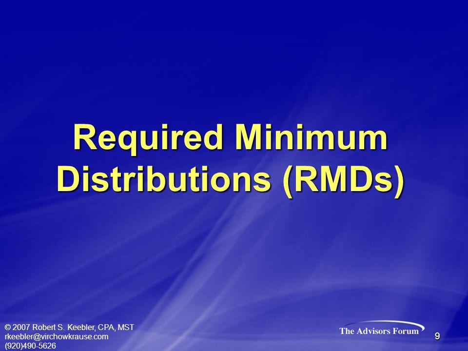 © 2007 Robert S. Keebler, CPA, MST rkeebler@virchowkrause.com (920)490-5626 9 Required Minimum Distributions (RMDs)