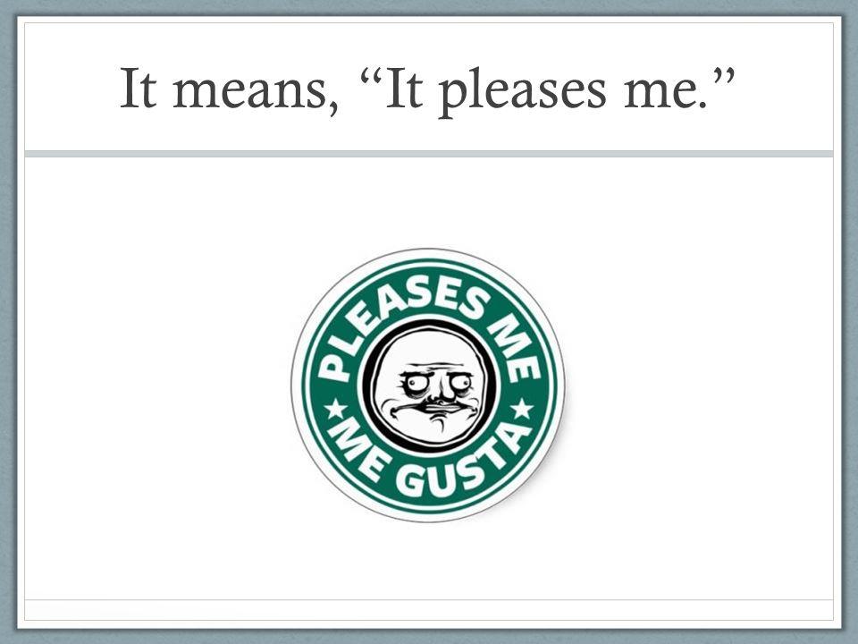 It means, It pleases me.
