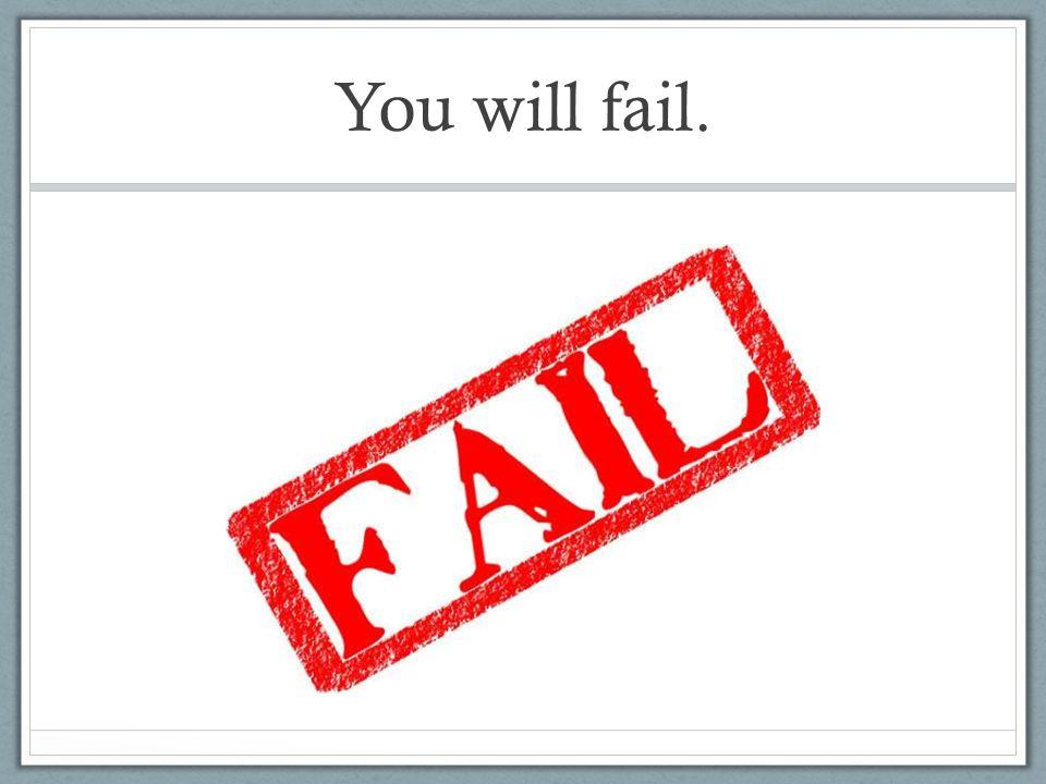 You will fail.