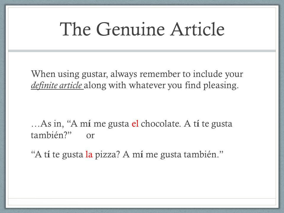 The Genuine Article When using gustar, always remember to include your definite article along with whatever you find pleasing.