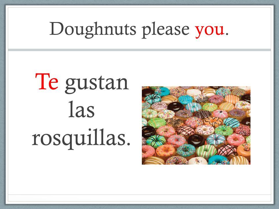 Doughnuts please you. Te gustan las rosquillas.