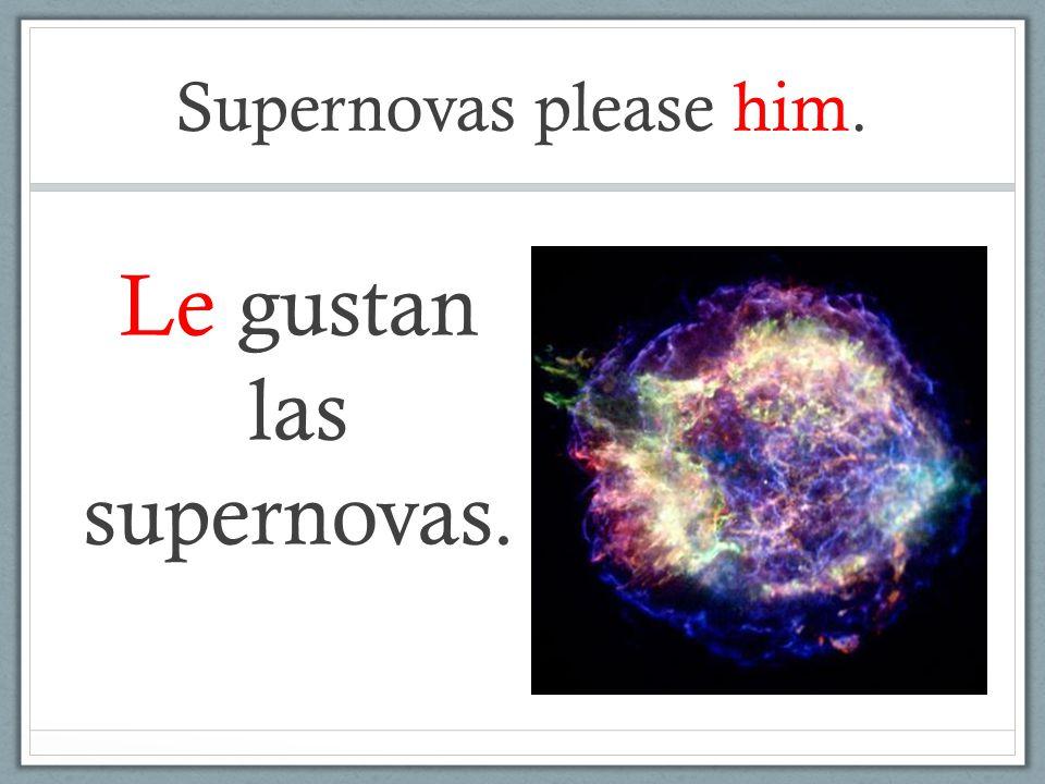Supernovas please him. Le gustan las supernovas.