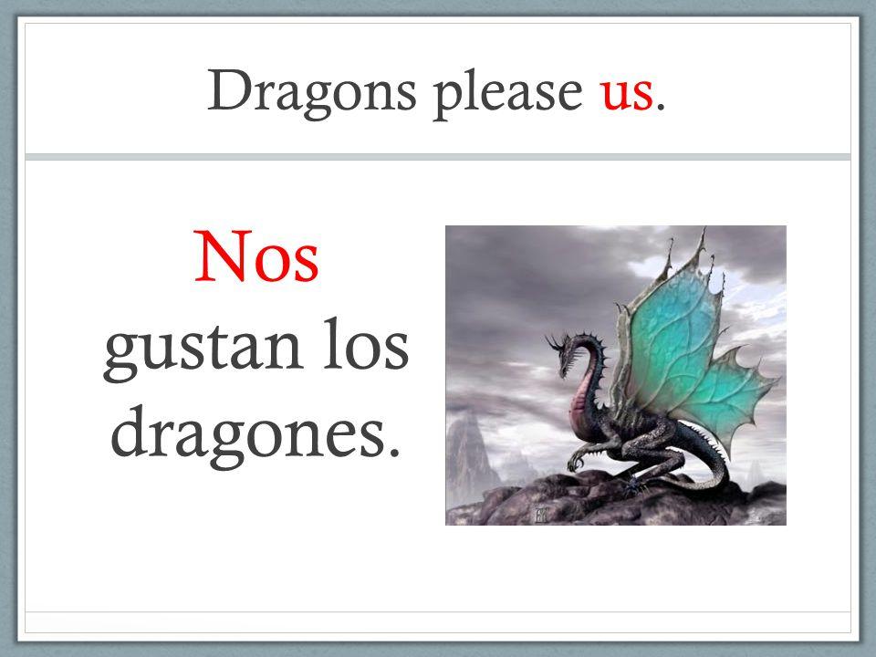 Dragons please us. Nos gustan los dragones.