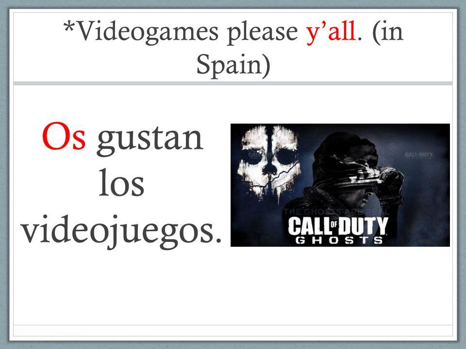 *Videogames please y'all. (in Spain) Os gustan los videojuegos.