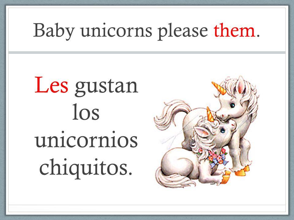Baby unicorns please them. Les gustan los unicornios chiquitos.