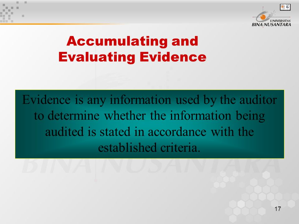 16 Nature of Auditing Auditing is the accumulation and evaluation of evidence about information to determine and report on the degree of correspondence between the information and established criteria.