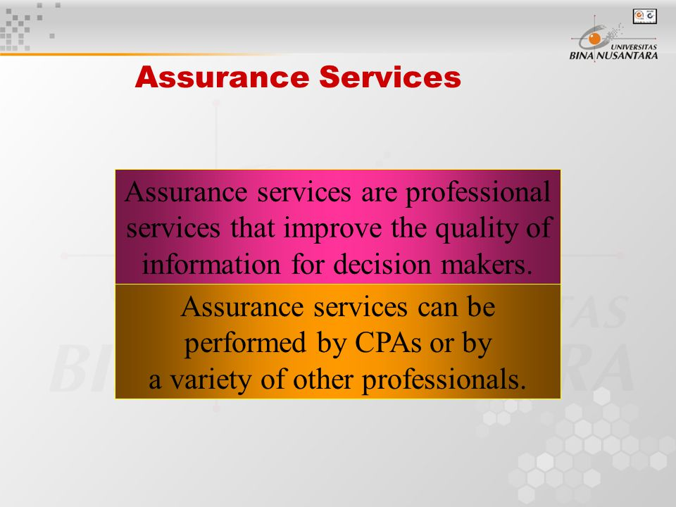 Assurance Services Assurance services are professional services that improve the quality of information for decision makers.