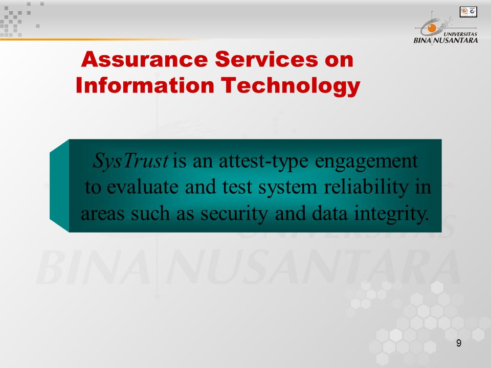 9 Assurance Services on Information Technology SysTrust is an attest-type engagement to evaluate and test system reliability in areas such as security and data integrity.