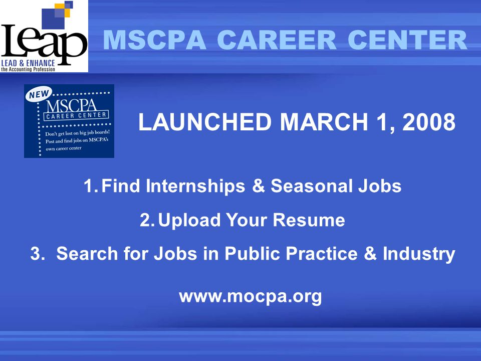 1.Find Internships & Seasonal Jobs 2.Upload Your Resume 3. Search for Jobs in Public Practice & Industry MSCPA CAREER CENTER LAUNCHED MARCH 1, 2008 ww
