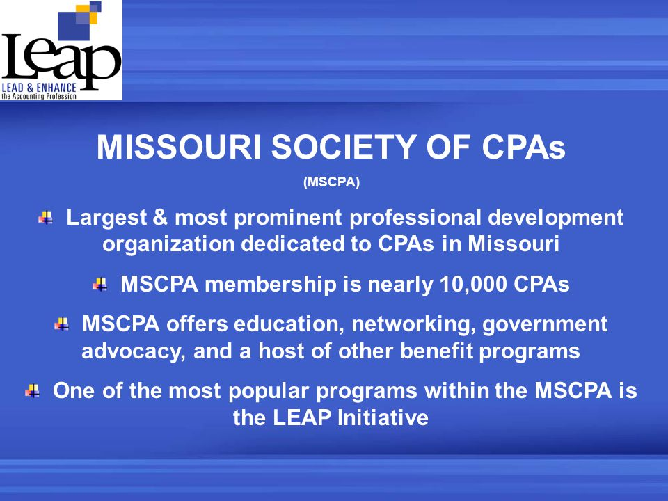 MISSOURI SOCIETY OF CPAs (MSCPA) Largest & most prominent professional development organization dedicated to CPAs in Missouri MSCPA membership is nearly 10,000 CPAs MSCPA offers education, networking, government advocacy, and a host of other benefit programs One of the most popular programs within the MSCPA is the LEAP Initiative