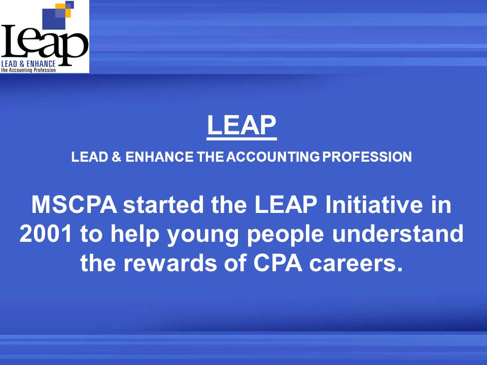 LEAP LEAD & ENHANCE THE ACCOUNTING PROFESSION MSCPA started the LEAP Initiative in 2001 to help young people understand the rewards of CPA careers.