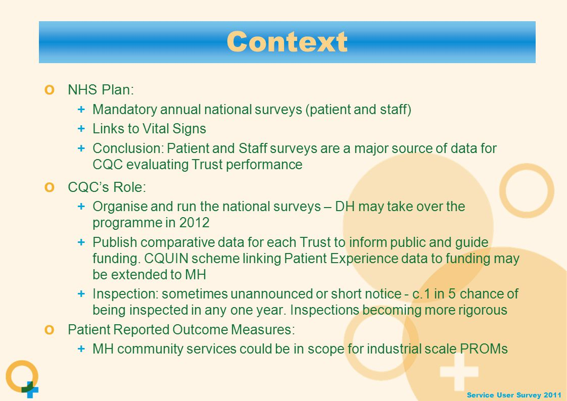 Service User Survey 2011 Context o NHS Plan: + Mandatory annual national surveys (patient and staff) + Links to Vital Signs + Conclusion: Patient and Staff surveys are a major source of data for CQC evaluating Trust performance o CQC's Role: + Organise and run the national surveys – DH may take over the programme in 2012 + Publish comparative data for each Trust to inform public and guide funding.