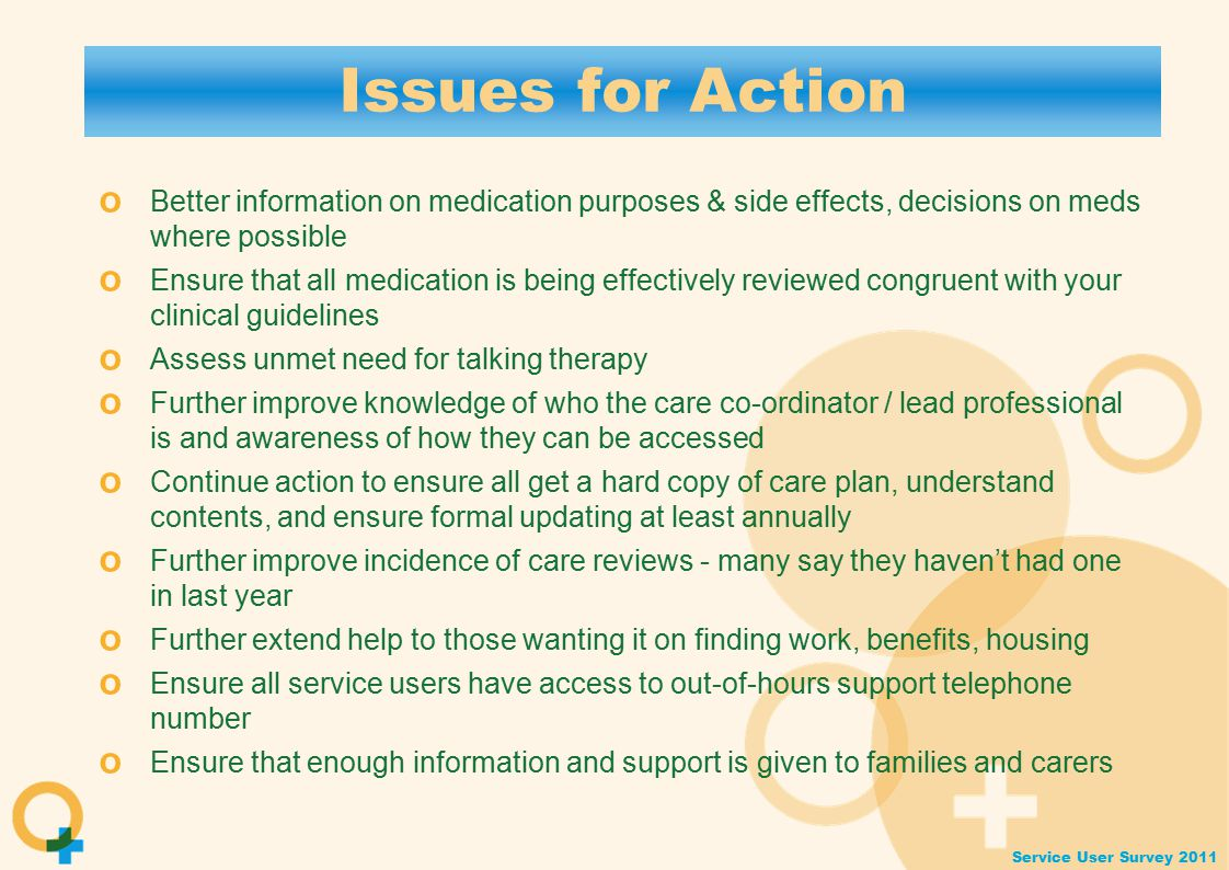 Service User Survey 2011 Issues for Action o Better information on medication purposes & side effects, decisions on meds where possible o Ensure that all medication is being effectively reviewed congruent with your clinical guidelines o Assess unmet need for talking therapy o Further improve knowledge of who the care co-ordinator / lead professional is and awareness of how they can be accessed o Continue action to ensure all get a hard copy of care plan, understand contents, and ensure formal updating at least annually o Further improve incidence of care reviews - many say they haven't had one in last year o Further extend help to those wanting it on finding work, benefits, housing o Ensure all service users have access to out-of-hours support telephone number o Ensure that enough information and support is given to families and carers