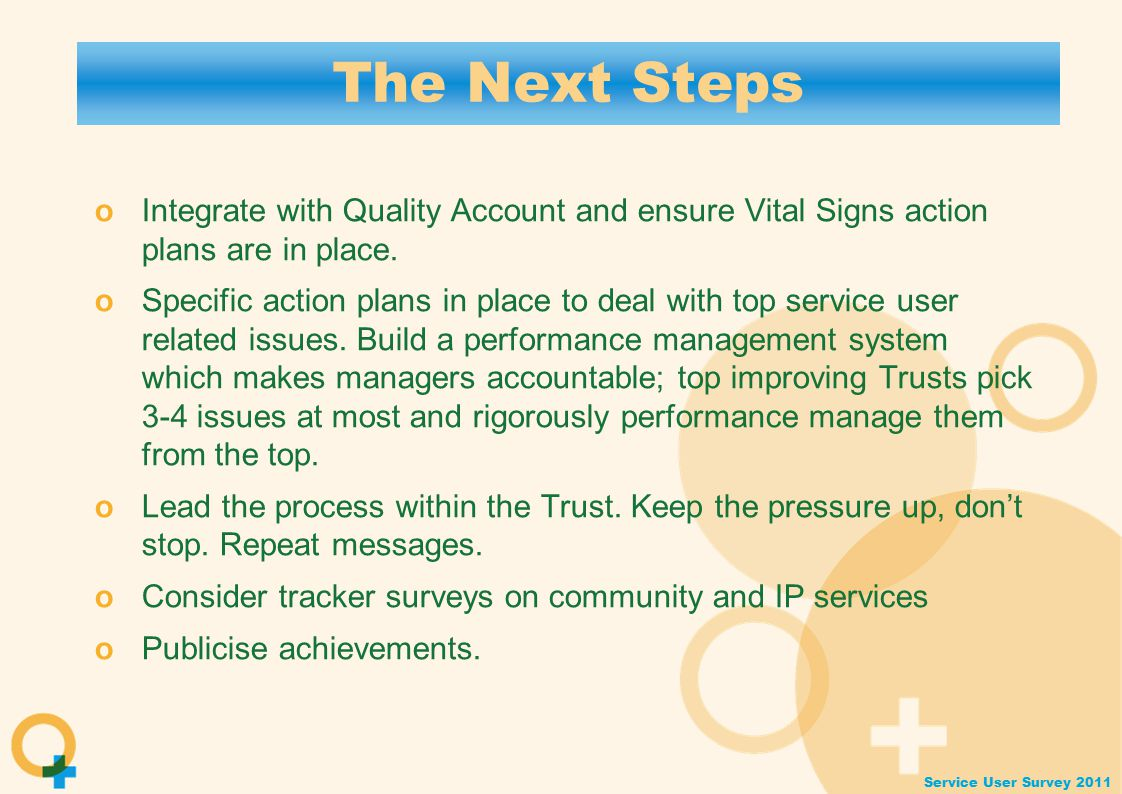 Service User Survey 2011 The Next Steps o Integrate with Quality Account and ensure Vital Signs action plans are in place.