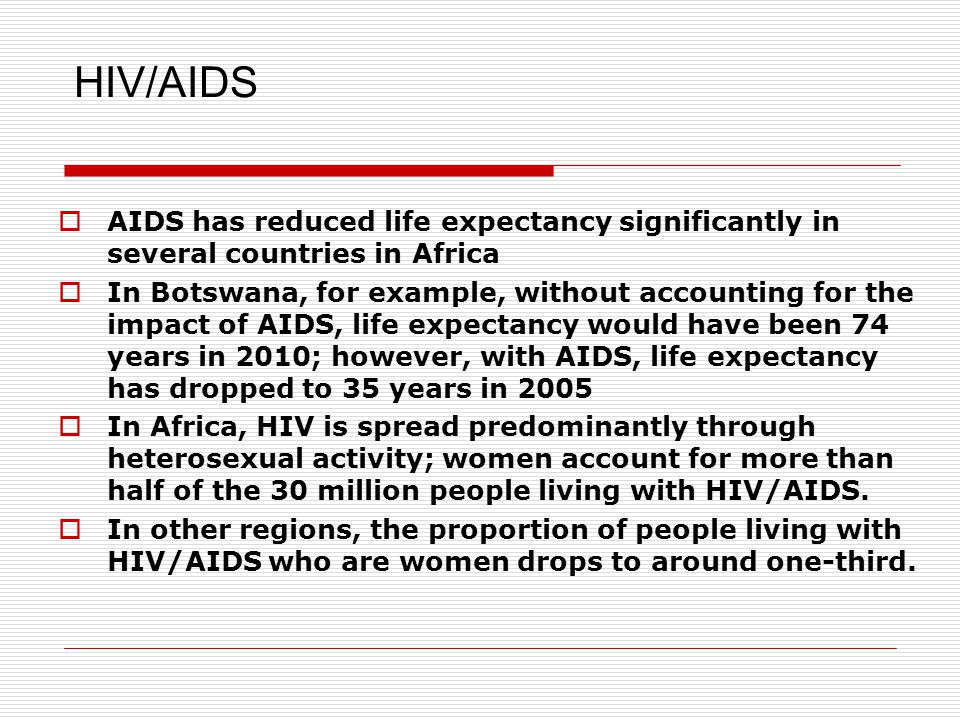 HIV/AIDS  AIDS has reduced life expectancy significantly in several countries in Africa  In Botswana, for example, without accounting for the impact of AIDS, life expectancy would have been 74 years in 2010; however, with AIDS, life expectancy has dropped to 35 years in 2005  In Africa, HIV is spread predominantly through heterosexual activity; women account for more than half of the 30 million people living with HIV/AIDS.
