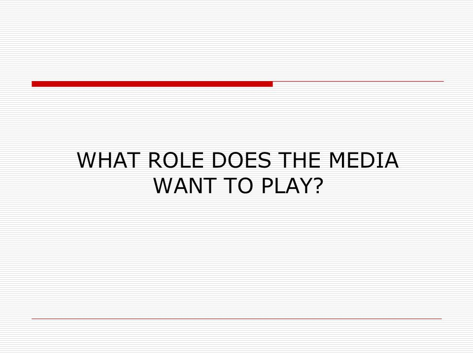 WHAT ROLE DOES THE MEDIA WANT TO PLAY