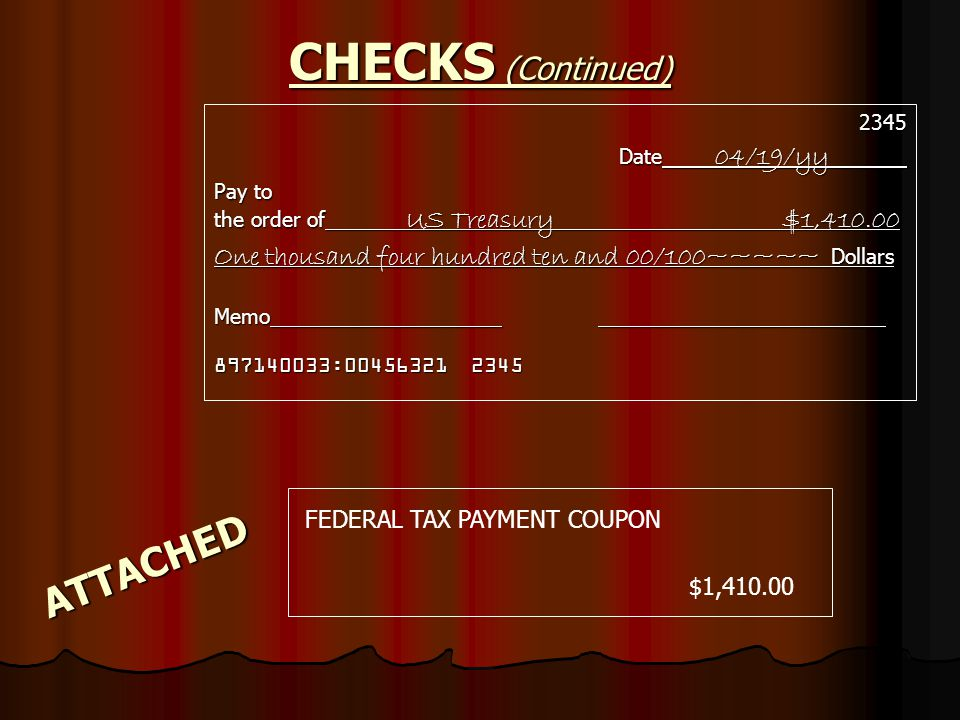 CHECKS (Continued) 2345 Date 04/19/yy Pay to the order of US Treasury $1,410.00 One thousand four hundred ten and 00/100~~~~~ Dollars Memo 897140033:00456321 2345 ATTACHED FEDERAL TAX PAYMENT COUPON $1,410.00