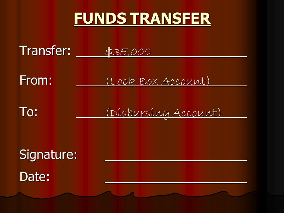 Transfer: $35,000 From: (Lock Box Account) To: (Disbursing Account) Signature: Date: FUNDS TRANSFER