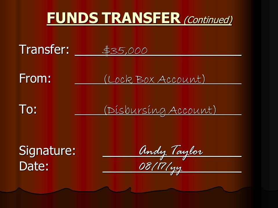 Transfer: $35,000 From: (Lock Box Account) To: (Disbursing Account) Signature: Andy Taylor Date: 08/17/yy FUNDS TRANSFER (Continued)