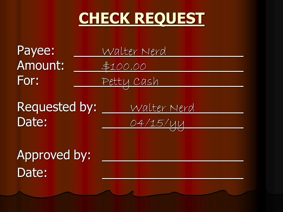 Payee: Walter Nerd Amount: $100.00 For: Petty Cash Requested by: Walter Nerd Date: 04/15/yy Approved by: Date: CHECK REQUEST