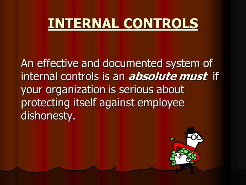 INTERNAL CONTROLS An effective and documented system of internal controls is an absolute must if your organization is serious about protecting itself against employee dishonesty.