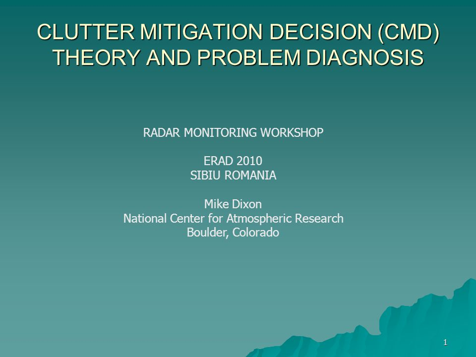 1 CLUTTER MITIGATION DECISION (CMD) THEORY AND PROBLEM DIAGNOSIS RADAR MONITORING WORKSHOP ERAD 2010 SIBIU ROMANIA Mike Dixon National Center for Atmo