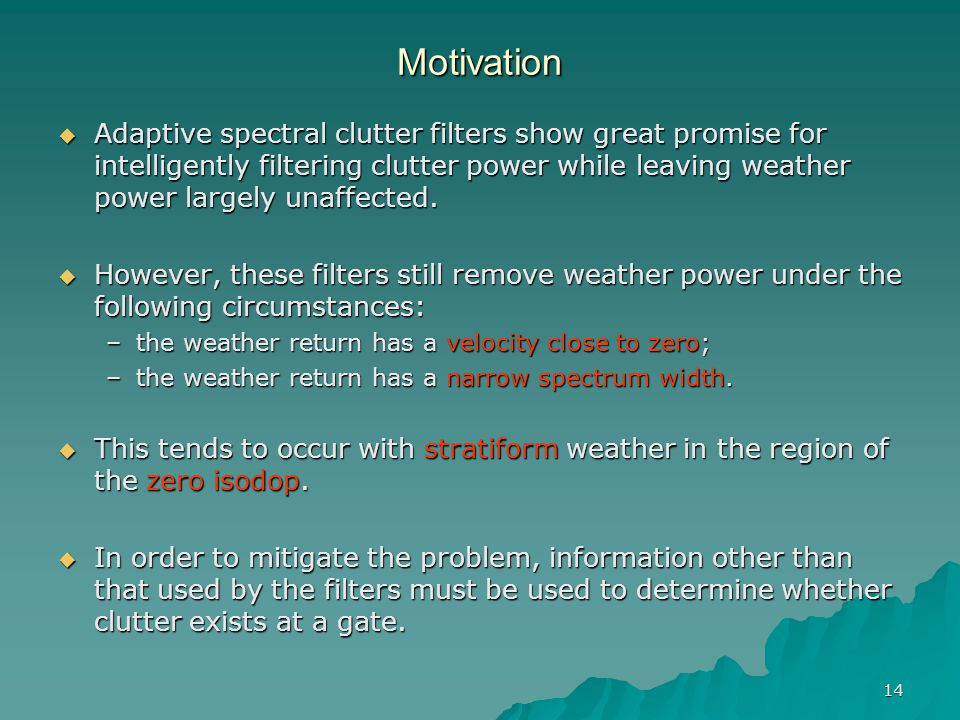 14 Motivation  Adaptive spectral clutter filters show great promise for intelligently filtering clutter power while leaving weather power largely una