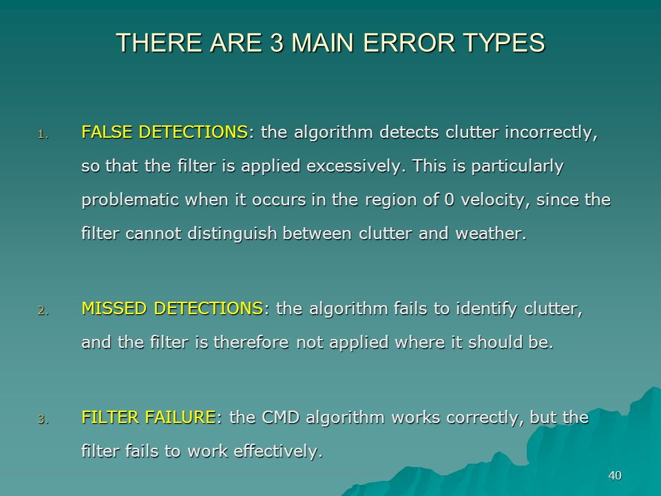 40 THERE ARE 3 MAIN ERROR TYPES 1. FALSE DETECTIONS: the algorithm detects clutter incorrectly, so that the filter is applied excessively. This is par
