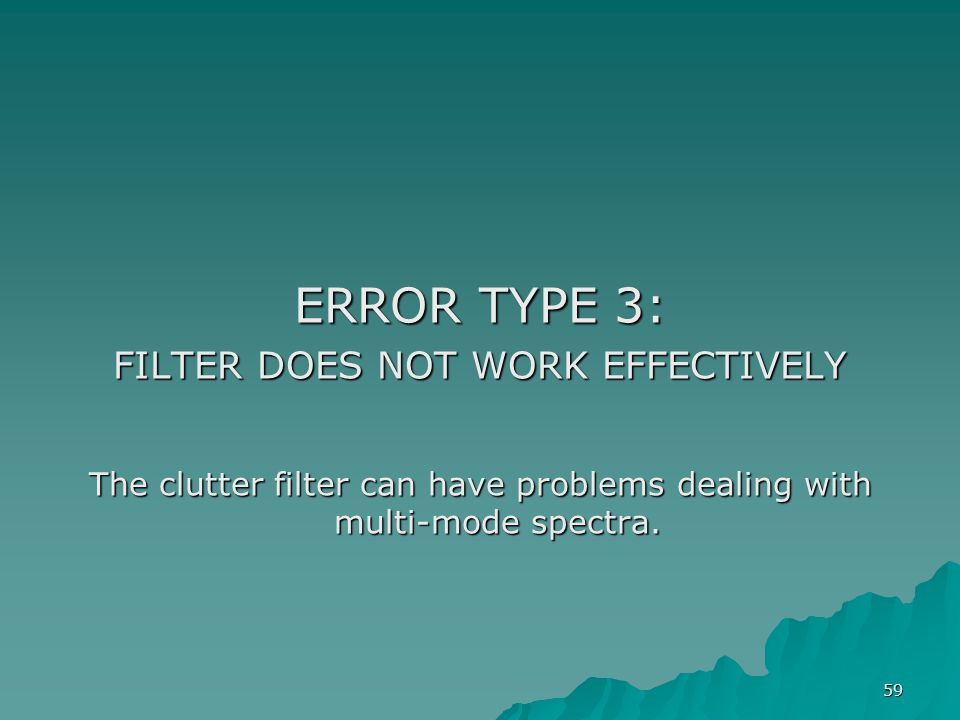 59 ERROR TYPE 3: FILTER DOES NOT WORK EFFECTIVELY The clutter filter can have problems dealing with multi-mode spectra.
